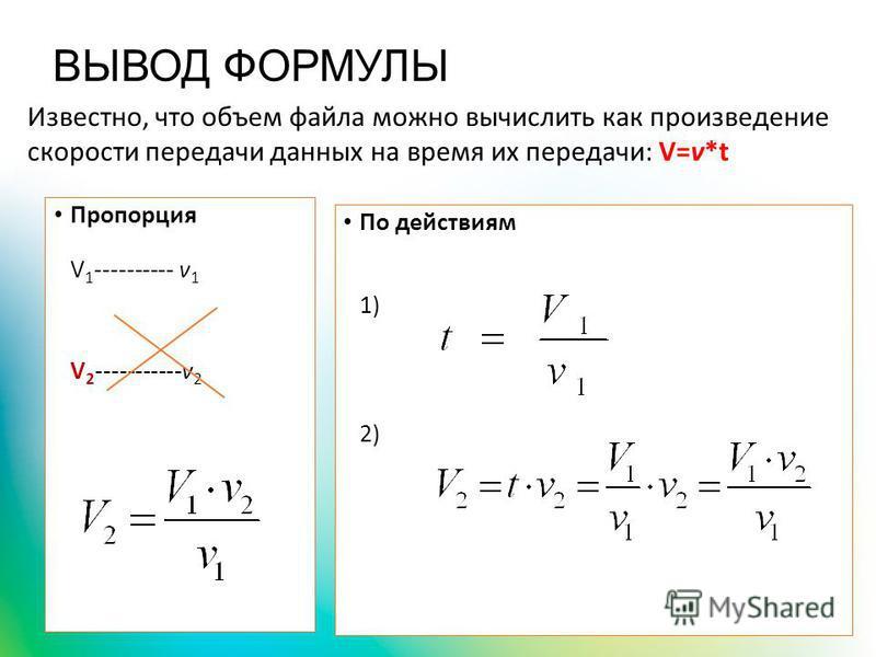 ВЫВОД ФОРМУЛЫ Пропорция V 1 ---------- v 1 V 2 -----------v 2 По действиям 1) 2) Известно, что объем файла можно вычислить как произведение скорости передачи данных на время их передачи: V=v*t