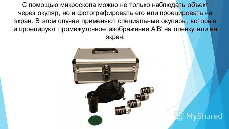 С помощью микроскопа можно не только наблюдать объект через окуляр, но и фотографировать его или проецировать на экран. В этом случае применяют специальные окуляры, которые и проецируют промежуточное изображение A'B' на пленку или на экран.