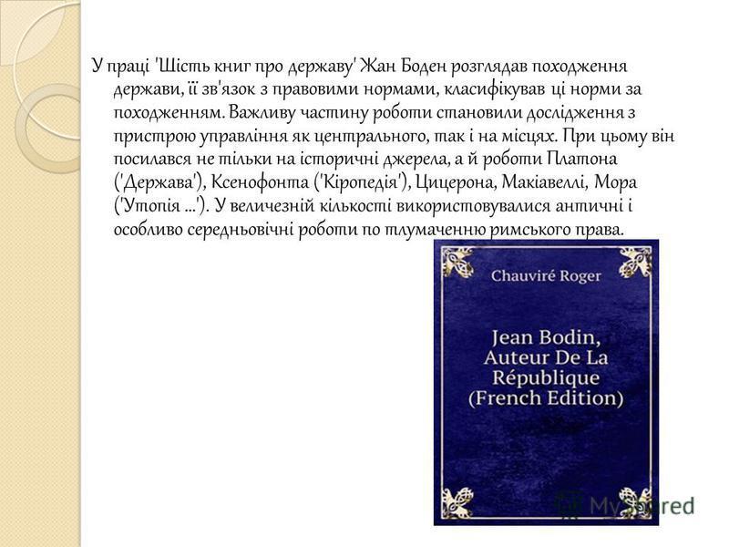 У праці 'Шість книг про державу' Жан Боден розглядав походження держави, її зв'язок з правовими нормами, класифікував ці норми за походженням. Важливу частину роботи становили дослідження з пристрою управління як центрального, так і на місцях. При ць