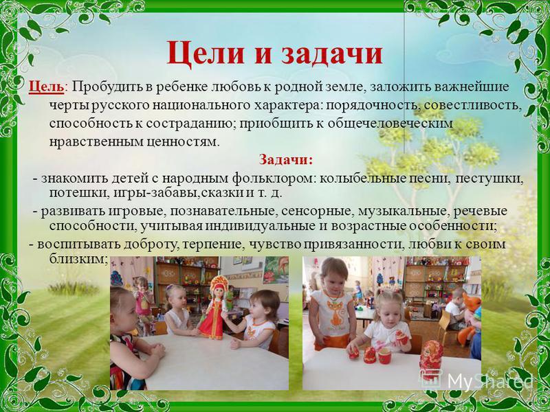 Цели и задачи Цель: Пробудить в ребенке любовь к родной земле, заложить важнейшие черты русского национального характера: порядочность, совестливость, способность к состраданию; приобщить к общечеловеческим нравственным ценностям. Задачи: - знакомить