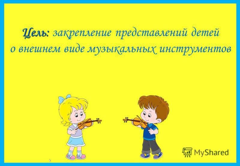 Цель: Цель: закрепление представлений детей о внешнем виде музыкальных инструментов