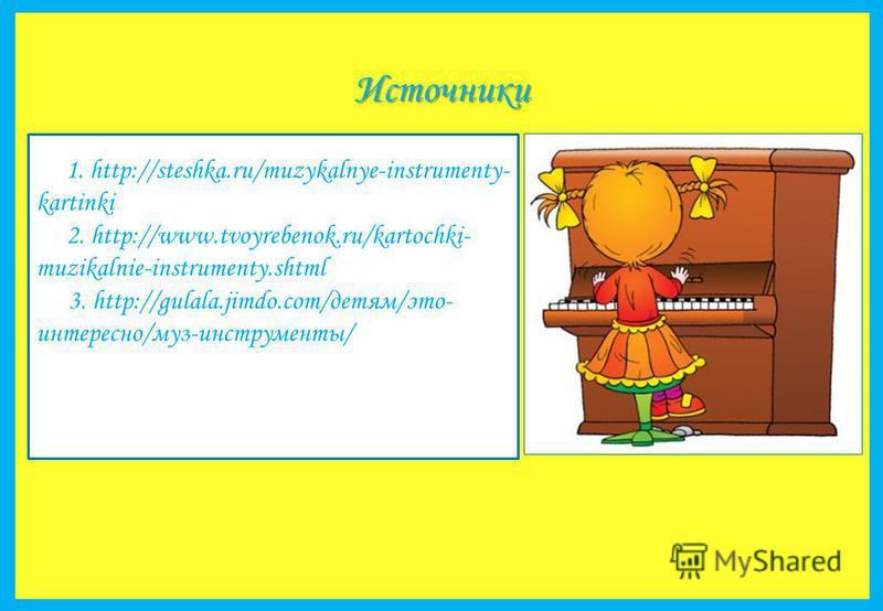 Источники 1. http://steshka.ru/muzykalnye-instrumenty- kartinki 2. http://www.tvoyrebenok.ru/kartochki- muzikalnie-instrumenty.shtml 3. http://gulala.jimdo.com/детям/это- интересно/муз-инструменты/
