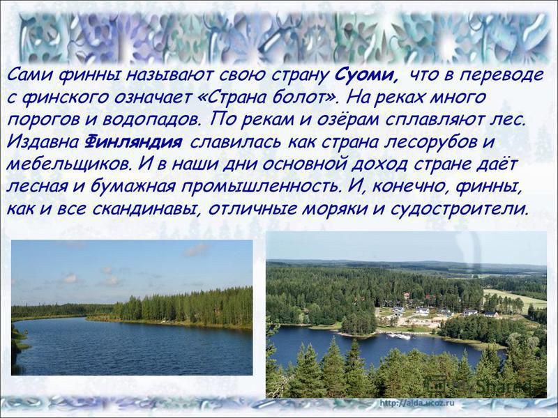 Сами финны называют свою страну Суоми, что в переводе с финского означает «Страна болот». На реках много порогов и водопадов. По рекам и озёрам сплавляют лес. Издавна Финляндия славилась как страна лесорубов и мебельщиков. И в наши дни основной доход