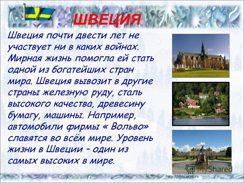 http://www.webturizm.ru/photo/country_photos.php?country_id=198 ШВЕЦИЯ Швеция почти двести лет не участвует ни в каких войнах. Мирная жизнь помогла ей стать одной из богатейших стран мира. Швеция вывозит в другие страны железную руду, сталь высокого