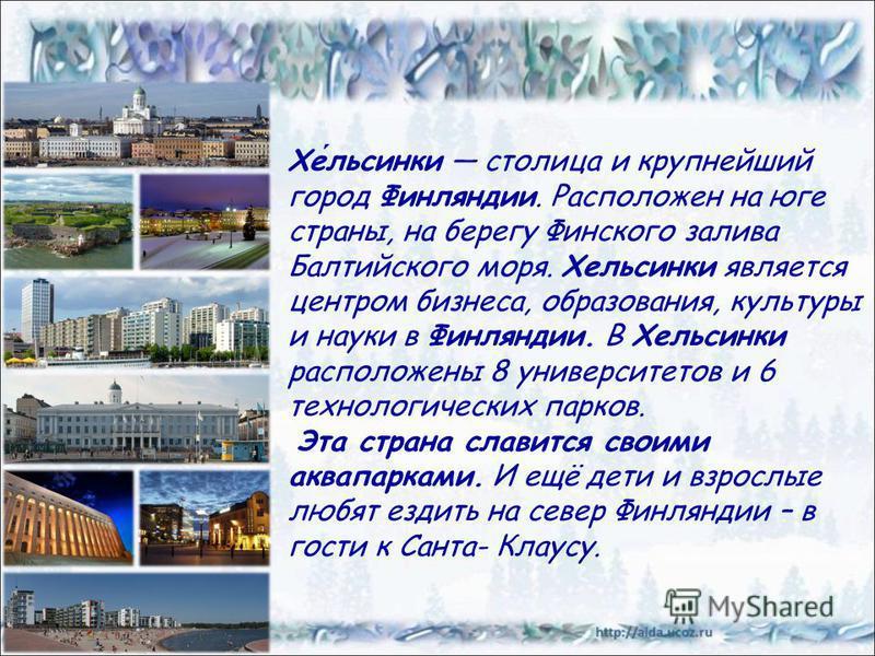 Хельсинки столица и крупнейший город Финляндии. Расположен на юге страны, на берегу Финского залива Балтийского моря. Хельсинки является центром бизнеса, образования, культуры и науки в Финляндии. В Хельсинки расположены 8 университетов и 6 технологи