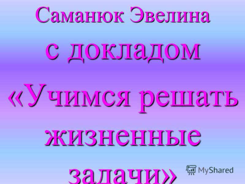 Саманюк Эвелина с докладом «Учимся решать жизненные задачи»