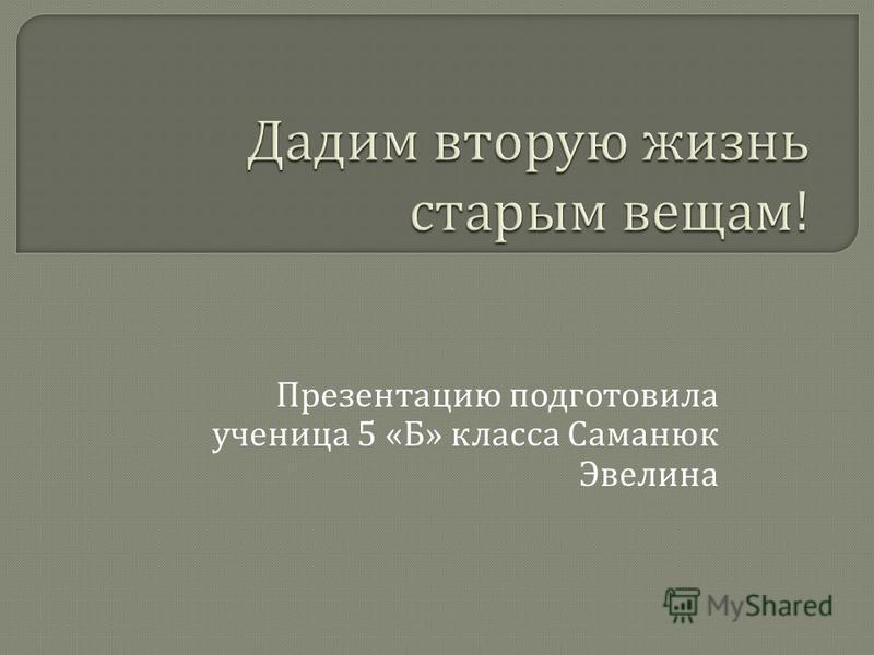 Презентацию подготовила ученица 5 « Б » класса Саманюк Эвелина