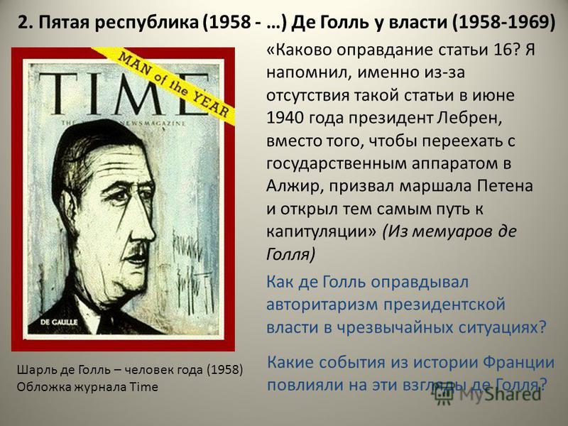 2. Пятая республика (1958 - …) Де Голль у власти (1958-1969) Шарль де Голль – человек года (1958) Обложка журнала Time «Каково оправдание статьи 16? Я напомнил, именно из-за отсутствия такой статьи в июне 1940 года президент Лебрен, вместо того, чтоб