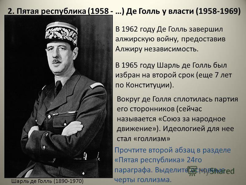 2. Пятая республика (1958 - …) Де Голль у власти (1958-1969) В 1965 году Шарль де Голль был избран на второй срок (еще 7 лят по Конституции). Шарль де Голль (1890-1970) В 1962 году Де Голль завершил алжирскую войну, предоставив Алжиру независимость.