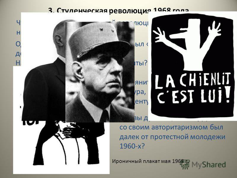 3. Студенческая революция 1968 года. Что вы знаете о студенческой революции мая 1968 года? Кто в ней участвовал? Одним из плакатов мая 1968 года был «Десять лят вполне достаточно!» На что намекали бунтующие студенты? Ироничный плакат мая 1968 г. Взгл