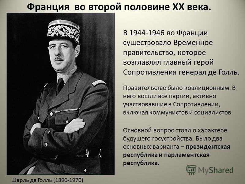 Франция во второй половине XX века. Шарль де Голль (1890-1970) В 1944-1946 во Франции существовало Временное правительство, которое возглавлял главный герой Сопротивляния генерал де Голль. Правительство было коалиционным. В него вошли все партии, акт