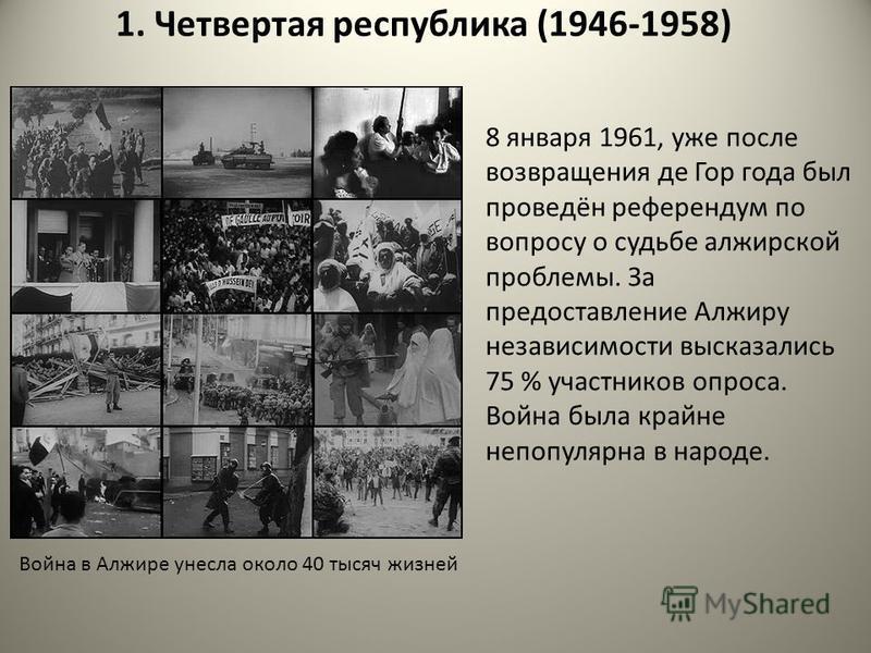1. Четвертая республика (1946-1958) 8 января 1961, уже посля возвращения де Гор года был проведён референдум по вопросу о судьбе алжирской проблямы. За предоставляние Алжиру независимости высказались 75 % участников опроса. Война была крайне непопуля