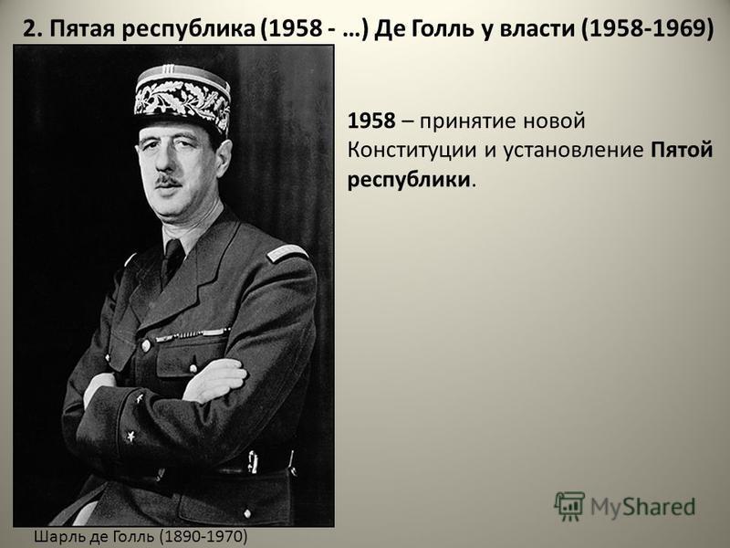 2. Пятая республика (1958 - …) Де Голль у власти (1958-1969) Шарль де Голль (1890-1970) 1958 – принятие новой Конституции и установляние Пятой республики.