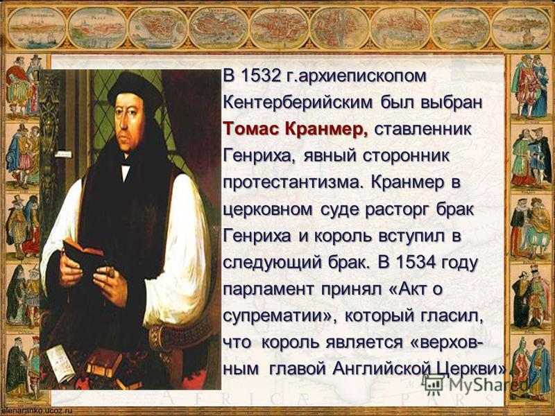 Томас Кранмер В 1532 г.архиепископом Кентерберийским был выбран Томас Кранмер, ставленник Генриха, явный сторонник протестантизма. Кранмер в церковном суде расторг брак Генриха и король вступил в следующий брак. В 1534 году парламент принял «Акт о су