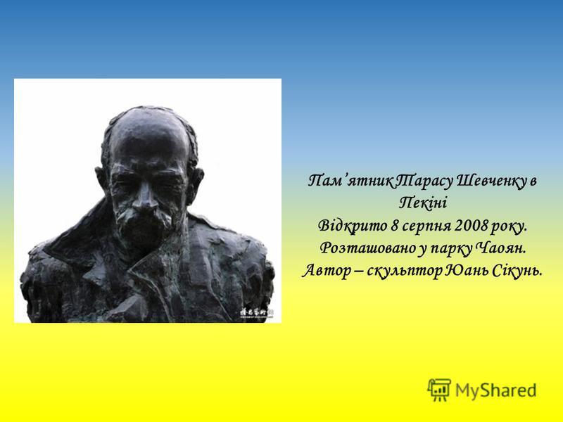 Памятник Тарасу Шевченку в Пекіні Відкрито 8 серпня 2008 року. Розташовано у парку Чаоян. Автор – скульптор Юань Сікунь.