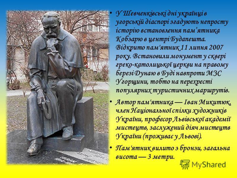 У Шевченківські дні українці в угорській діаспорі згадують непросту історію встановлення памятника Кобзарю в центрі Будапешта. Відкрито пам'ятник 11 липня 2007 року. Встановили монумент у сквері греко-католицької церкви на правому березі Дунаю в Буді