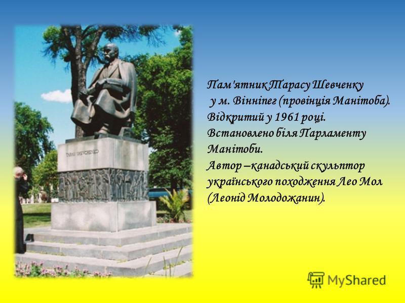 Пам'ятник Тарасу Шевченку у м. Вінніпег (провінція Манітоба). Відкритий у 1961 році. Встановлено біля Парламенту Манітоби. Автор –канадський скульптор українського походження Лео Мол (Леонід Молодожанин).