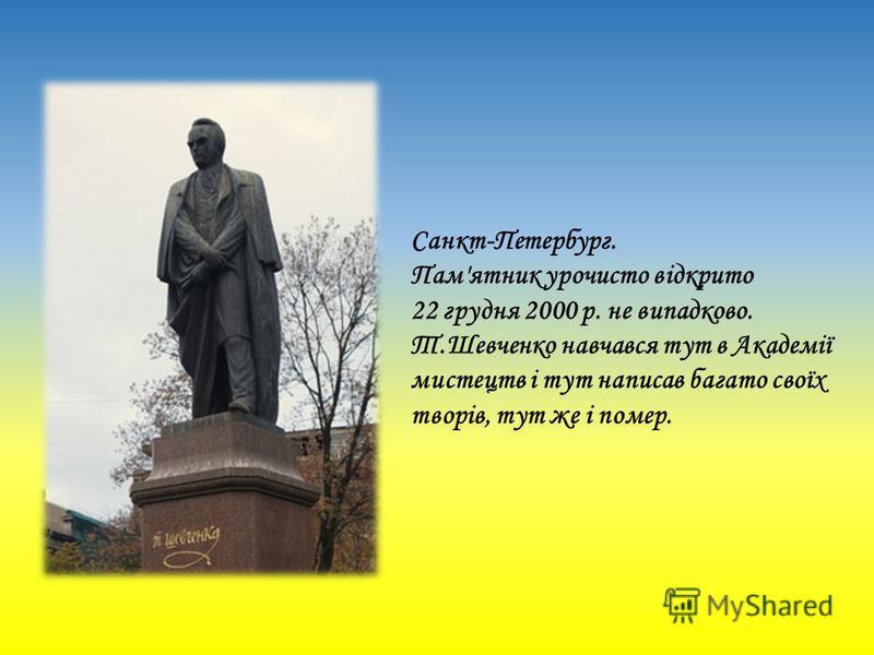 Санкт-Петербург. Пам'ятник урочисто відкрито 22 грудня 2000 р. не випадково. Т.Шевченко навчався тут в Академії мистецтв і тут написав багато своїх творів, тут же і помер.