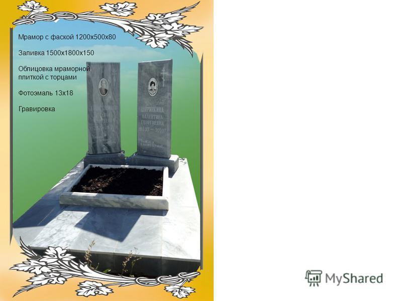 Мрамор с фаской 1200 х 500 х 80 Заливка 1500 х 1800 х 150 Облицовка мраморной плиткой с торцами Фотоэмаль 13 х 18 Гравировка