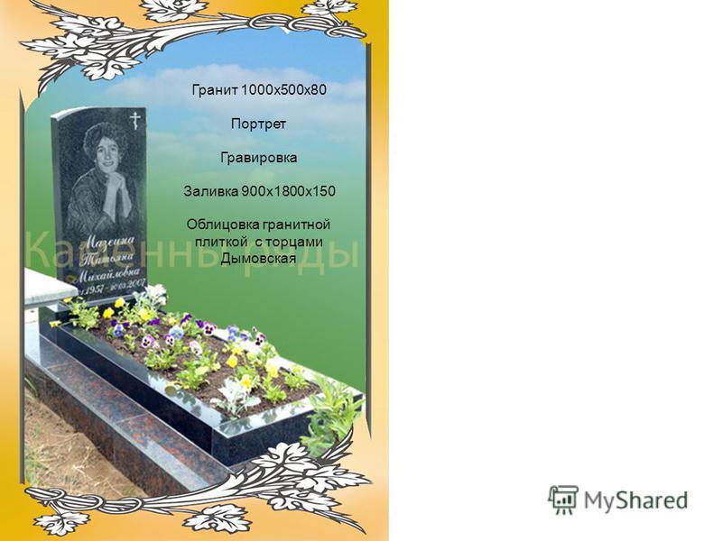 Гранит 1000 х 500 х 80 Портрет Гравировка Заливка 900 х 1800 х 150 Облицовка гранитной плиткой с торцами Дымовская