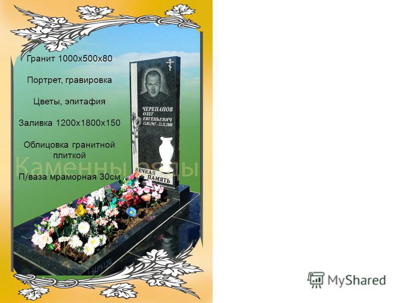 Гранит 1000 х 500 х 80 Портрет, гравировка Цветы, эпитафия Заливка 1200 х 1800 х 150 Облицовка гранитной плиткой П / ваза мраморная 30 см