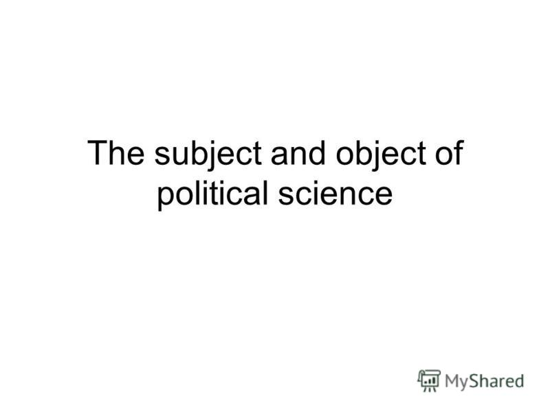 The subject and object of political science