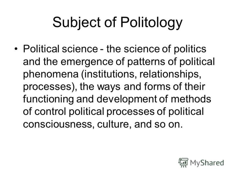 Subject of Politology Political science - the science of politics and the emergence of patterns of political phenomena (institutions, relationships, processes), the ways and forms of their functioning and development of methods of control political p