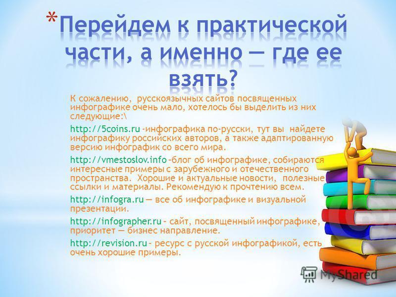 К сожалению, русскоязычных сайтов посвященных инфографике очень мало, хотелось бы выделить из них следующие:\ http://5coins.ru -инфографика по-русски, тут вы найдете инфографику российских авторов, а также адаптированную версию инфографик со всего ми