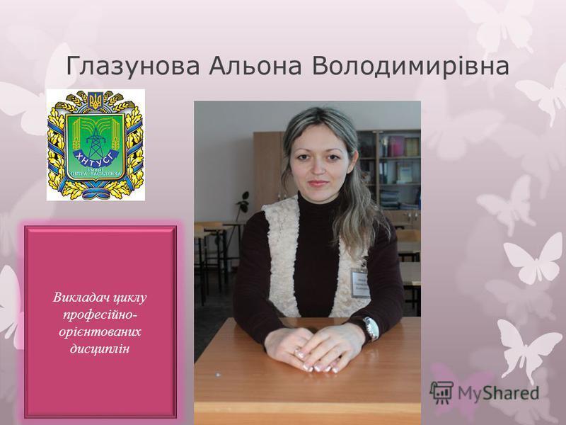Глазунова Альона Володимирівна Викладач циклу професійно- орієнтованих дисциплін