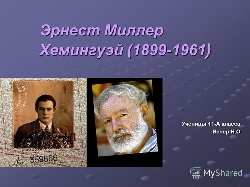 Эрнест Миллер Хемингуэй (1899-1961 ) Ученицы 11-А класса Вечер Н.О