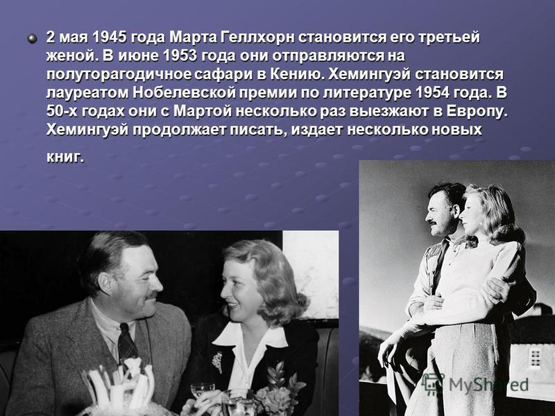 2 мая 1945 года Марта Геллхорн становится его третьей женой. В июне 1953 года они отправляются на полуторагодичное сафари в Кению. Хемингуэй становится лауреатом Нобелевской премии по литературе 1954 года. В 50-х годах они с Мартой несколько раз выез