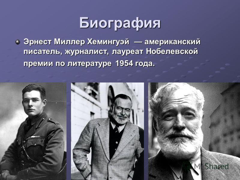 Биография Эрнест Миллер Хемингуэй американский писатель, журналист, лауреат Нобелевской премии по литературе 1954 года. Эрнест Миллер Хемингуэй американский писатель, журналист, лауреат Нобелевской премии по литературе 1954 года.