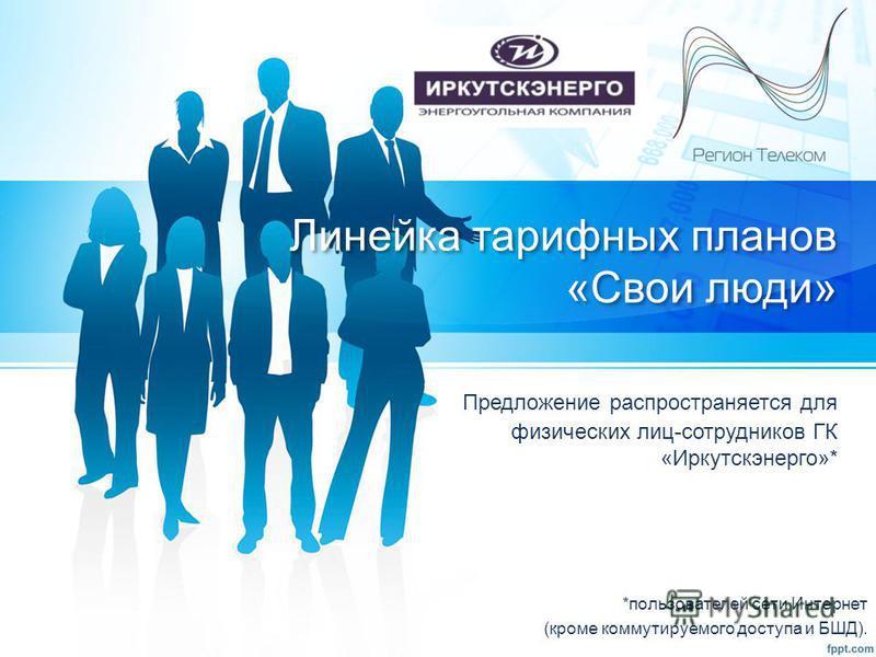 Линейка тарифных планов «Свои люди» Предложение распространяется для физических лиц-сотрудников ГК «Иркутскэнерго»* *пользователей сети Интернет (кроме коммутируемого доступа и БШД).