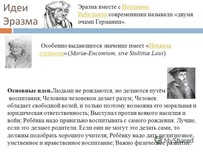 Эразма вместе с Иоганном Рейхлином современники называли «двумя очами Германии». Иоганном Рейхлином Особенно выдающееся значение имеет «Похвала глупости» (Moriæ-Encomium, sive Stultitiæ Laus)Похвала глупости Основные идеи.Людьми не рождаются, но дела