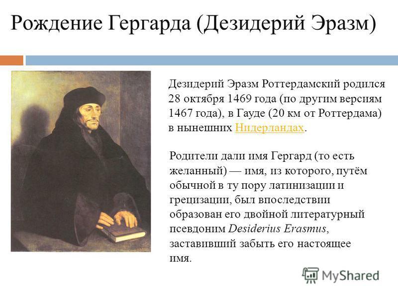 Рождение Гергарда (Дезидерий Эразм) Дезидерий Эразм Роттердамский родился 28 октября 1469 года (по другим версиям 1467 года), в Гауде (20 км от Роттердама) в нынешних Нидерландах.Нидерландах Родители дали имя Гергард (то есть желанный) имя, из которо
