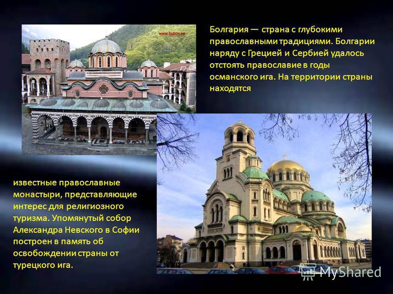 Болгария страна с глубокими православными традициями. Болгарии наряду с Грецией и Сербией удалось отстоять православие в годы османского ига. На территории страны находятся известные православные монастыри, представляющие интерес для религиозного тур
