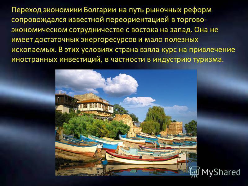 Переход экономики Болгарии на путь рыночных реформ сопровождался известной переориентацией в торгово- экономическом сотрудничестве с востока на запад. Она не имеет достаточных энергоресурсов и мало полезных ископаемых. В этих условиях страна взяла ку