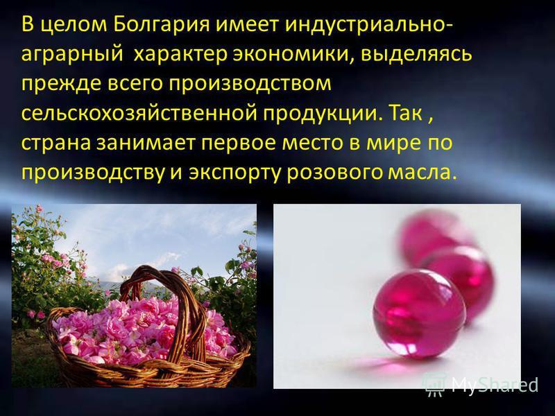 В целом Болгария имеет индустриально- аграрный характер экономики, выделяясь прежде всего производством сельскохозяйственной продукции. Так, страна занимает первое место в мире по производству и экспорту розового масла.