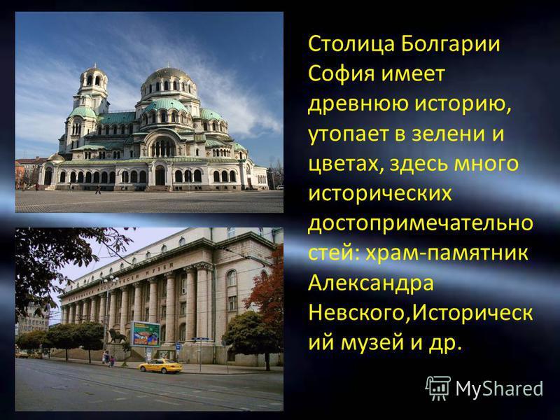 Столица Болгарии София имеет древнюю историю, утопает в зелени и цветах, здесь много исторических достопримечательностей: храм-памятник Александра Невского,Историческ ий музей и др.