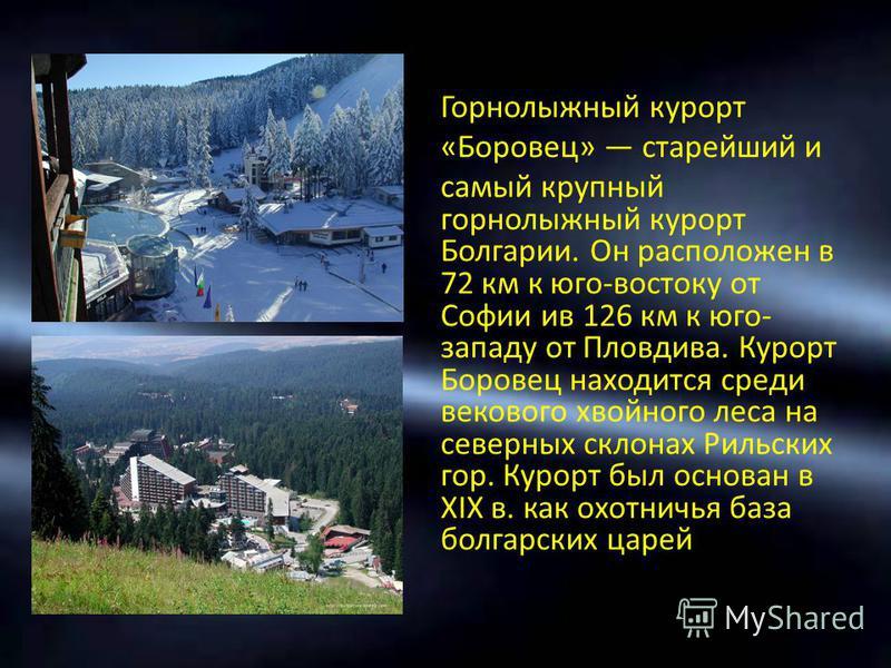 Горнолыжный курорт «Боровец» старейший и самый крупный горнолыжный курорт Болгарии. Он расположен в 72 км к юго-востоку от Софии ив 126 км к юго- западу от Пловдива. Курорт Боровец находится среди векового хвойного леса на северных склонах Рильских г