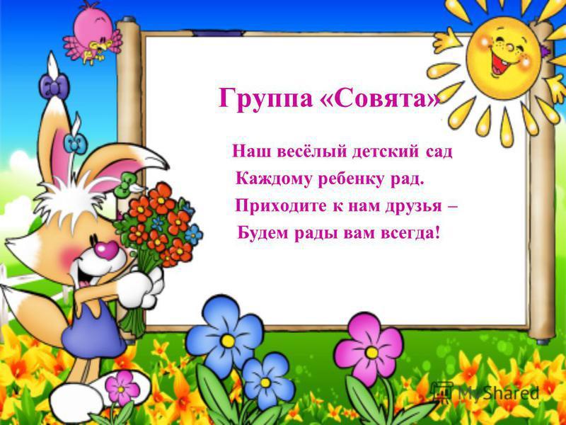 Группа «Совята» Наш весёлый детский сад Каждому ребенку рад. Приходите к нам друзья – Будем рады вам всегда!