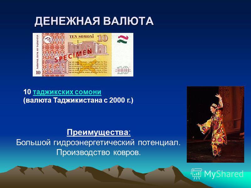 ДЕНЕЖНАЯ ВАЛЮТА 10 таджикских сомонитаджикских сомони (валюта Таджикистана с 2000 г.) Преимущества: Большой гидроэнергетический потенциал. Производство ковров.