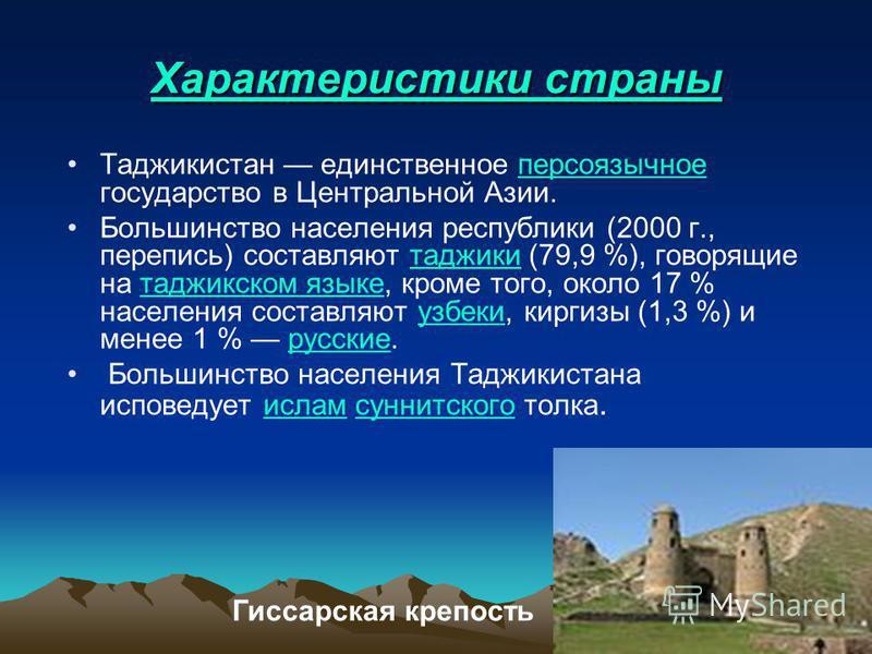 Характеристики страны Таджикистан единственное персоязычное государство в Центральной Азии.персоязычное Большинство населения республики (2000 г., перепись) составляют таджики (79,9 %), говорящие на таджикском языке, кроме того, около 17 % населения