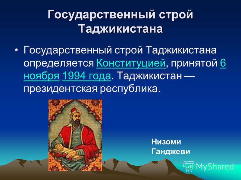 Государственный строй Таджикистана Государственный строй Таджикистана определяется Конституцией, принятой 6 ноября 1994 года. Таджикистан президентская республика.Конституцией 6 ноября 1994 года Низоми Ганджеви
