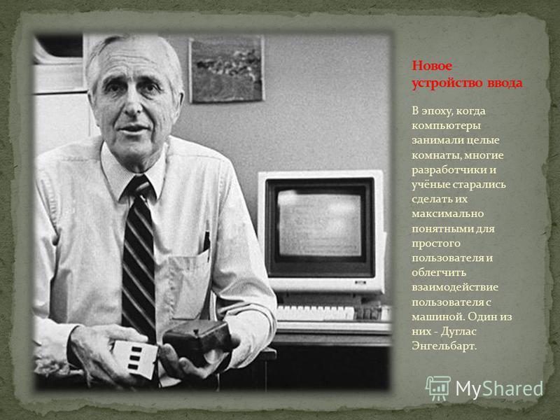 В эпоху, когда компьютеры занимали целые комнаты, многие разработчики и учёные старались сделать их максимально понятными для простого пользователя и облегчить взаимодействие пользователя с машиной. Один из них - Дуглас Энгельбарт.