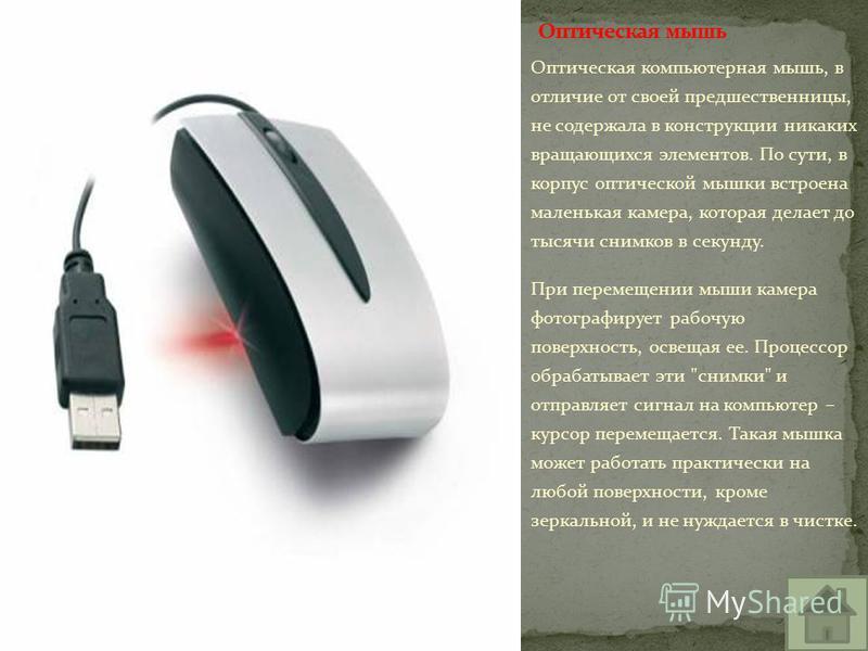 Оптическая компьютерная мышь, в отличие от своей предшественницы, не содержала в конструкции никаких вращающихся элементов. По сути, в корпус оптической мышки встроена маленькая камера, которая делает до тысячи снимков в секунду. При перемещении мыши