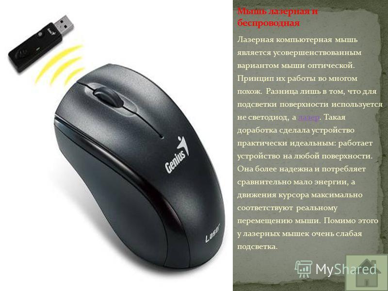 Лазерная компьютерная мышь является усовершенствованным вариантом мыши оптической. Принцип их работы во многом похож. Разница лишь в том, что для подсветки поверхности используется не светодиод, а лазер. Такая доработка сделала устройство практически