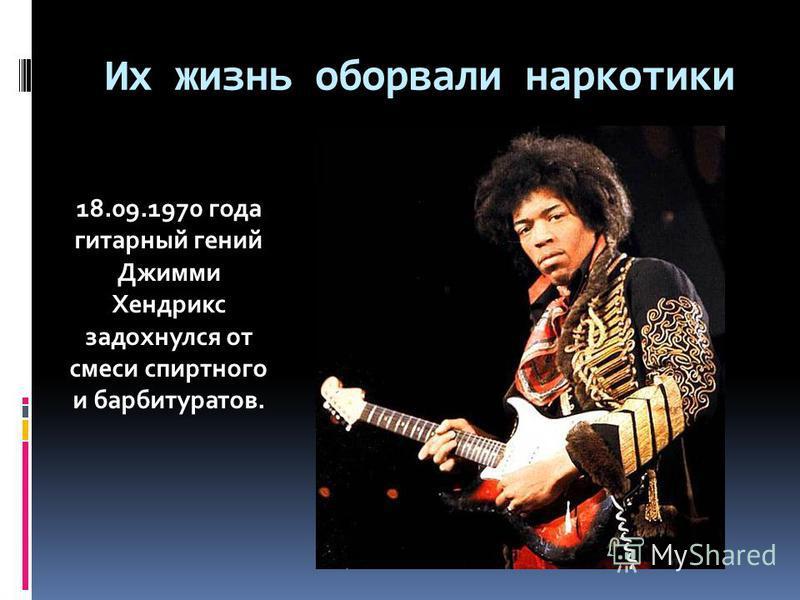 Их жизнь оборвали наркотики 18.09.1970 года гитарный гений Джимми Хендрикс задохнулся от смеси спиртного и барбитуратов.