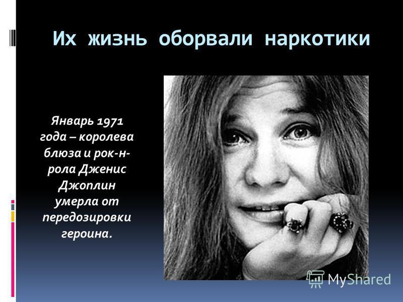 Их жизнь оборвали наркотики Январь 1971 года – королева блюза и рок-н- рола Дженис Джоплин умерла от передозировки героина.