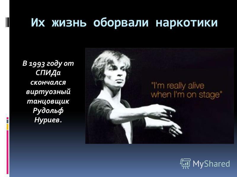 Их жизнь оборвали наркотики В 1993 году от СПИДа скончался виртуозный танцовщик Рудольф Нуриев.
